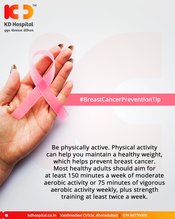 Be physically active. Physical activity can help you maintain a healthy weight, which helps prevent breast cancer. Most healthy adults should aim for at least 150 minutes a week of moderate aerobic activity or 75 minutes of vigorous aerobic activity weekly, plus strength training at least twice a week.  #Awareness #BreastCancer #KDHospital #GoodHealth #Ahmedabad #Gujarat #India